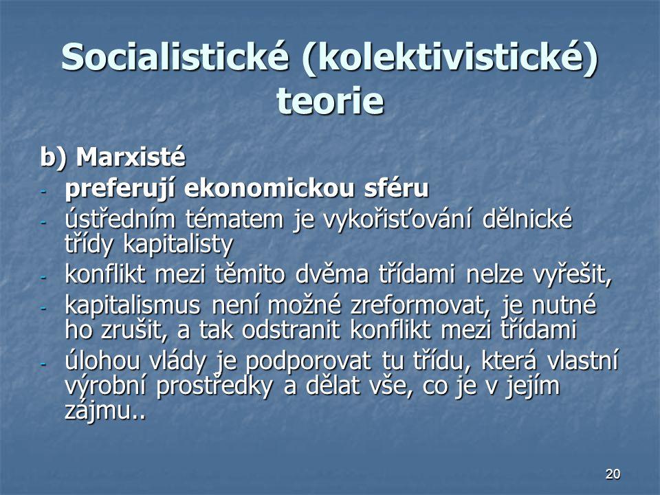 20 Socialistické (kolektivistické) teorie b) Marxisté - preferují ekonomickou sféru - ústředním tématem je vykořisťování dělnické třídy kapitalisty - konflikt mezi těmito dvěma třídami nelze vyřešit, - kapitalismus není možné zreformovat, je nutné ho zrušit, a tak odstranit konflikt mezi třídami - úlohou vlády je podporovat tu třídu, která vlastní výrobní prostředky a dělat vše, co je v jejím zájmu..