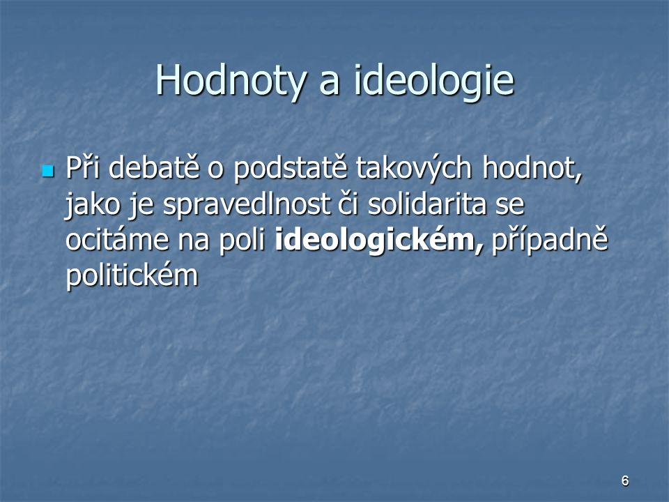 6 Hodnoty a ideologie Při debatě o podstatě takových hodnot, jako je spravedlnost či solidarita se ocitáme na poli ideologickém, případně politickém Při debatě o podstatě takových hodnot, jako je spravedlnost či solidarita se ocitáme na poli ideologickém, případně politickém
