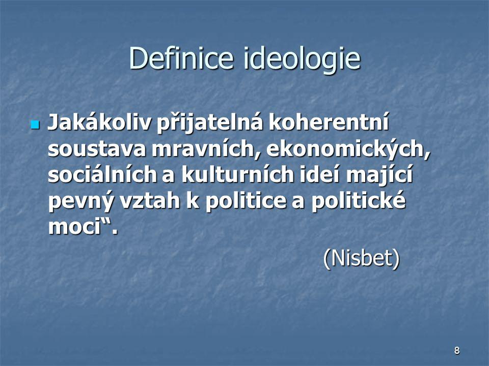 8 Definice ideologie Jakákoliv přijatelná koherentní soustava mravních, ekonomických, sociálních a kulturních ideí mající pevný vztah k politice a politické moci .