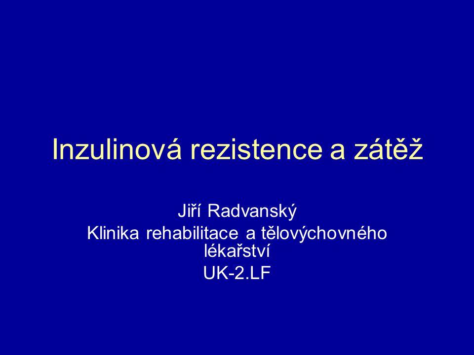 Inzulinová rezistence a zátěž Jiří Radvanský Klinika rehabilitace a tělovýchovného lékařství UK-2.LF