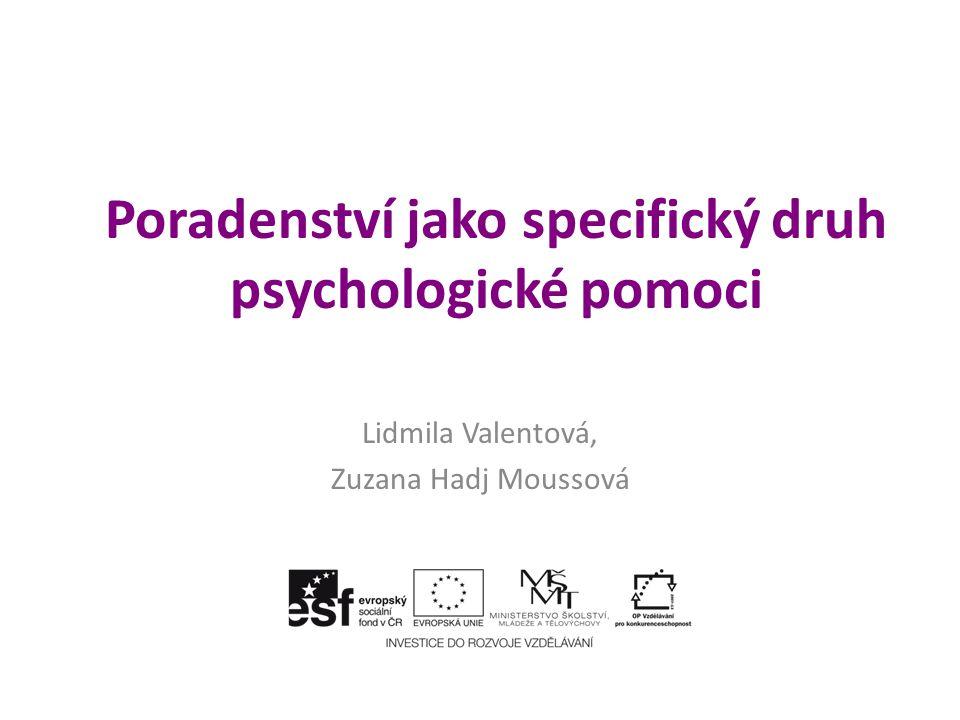 Poradenství jako specifický druh psychologické pomoci Lidmila Valentová, Zuzana Hadj Moussová