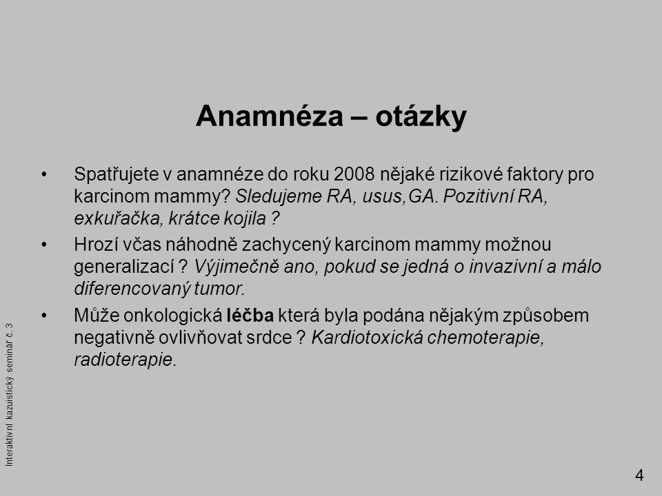 Anamnéza – otázky Spatřujete v anamnéze do roku 2008 nějaké rizikové faktory pro karcinom mammy? Sledujeme RA, usus,GA. Pozitivní RA, exkuřačka, krátc