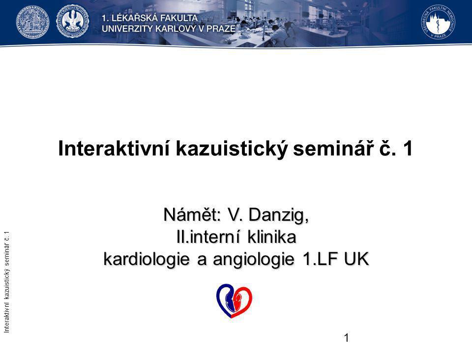 1 Interaktivní kazuistický seminář č. 1 Námět: V. Danzig, II.interní klinika kardiologie a angiologie 1.LF UK Interaktivní kazuistický seminář č. 1