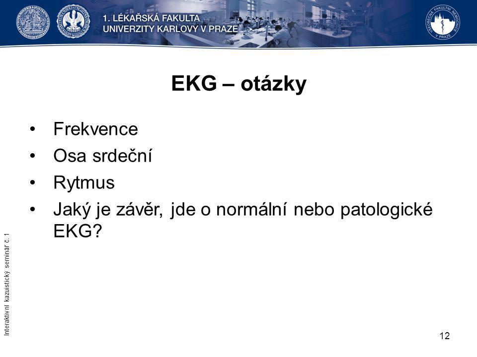 12 EKG – otázky Frekvence Osa srdeční Rytmus Jaký je závěr, jde o normální nebo patologické EKG? Interaktivní kazuistický seminář č. 1