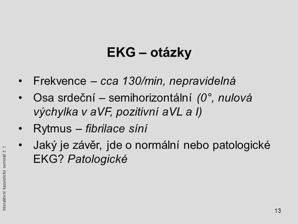 13 EKG – otázky Frekvence – cca 130/min, nepravidelná Osa srdeční – semihorizontální (0°, nulová výchylka v aVF, pozitivní aVL a I) Rytmus – fibrilace