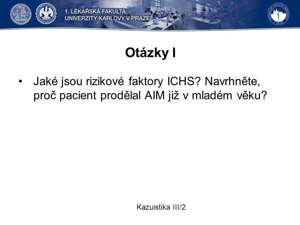Otázky I Jaké jsou rizikové faktory ICHS? Navrhněte, proč pacient prodělal AIM již v mladém věku? Kazuistika III/2