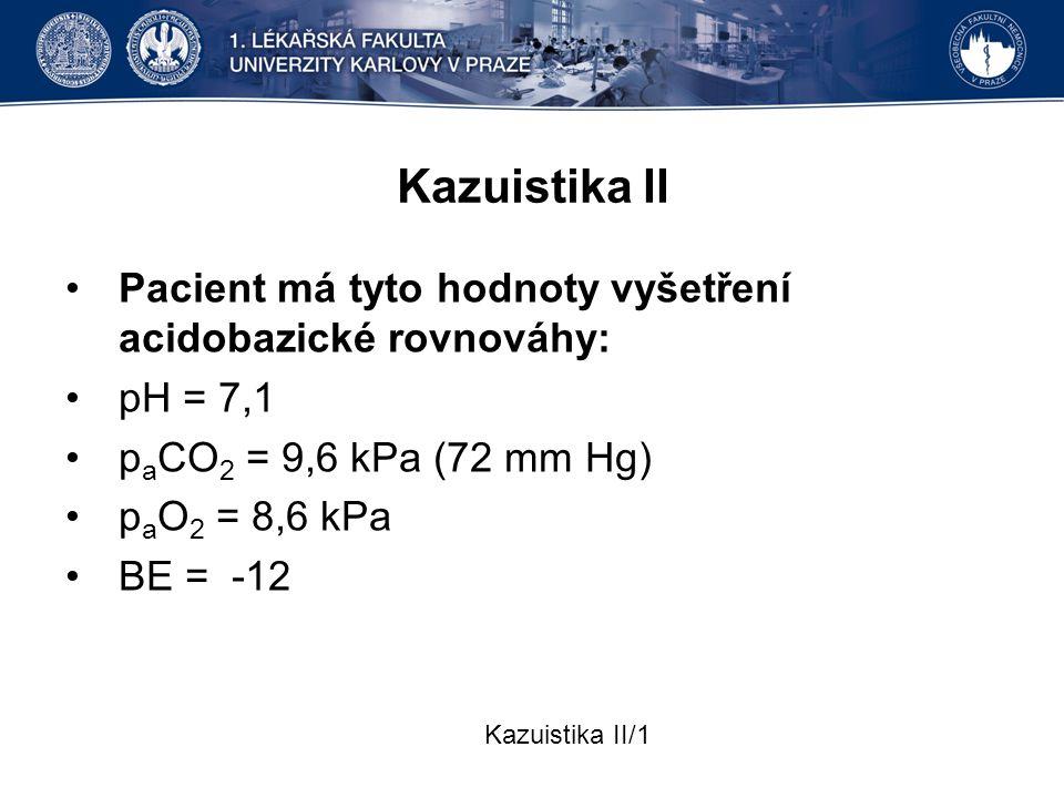 Kazuistika II Pacient má tyto hodnoty vyšetření acidobazické rovnováhy: pH = 7,1 p a CO 2 = 9,6 kPa (72 mm Hg) p a O 2 = 8,6 kPa BE = -12 Kazuistika I