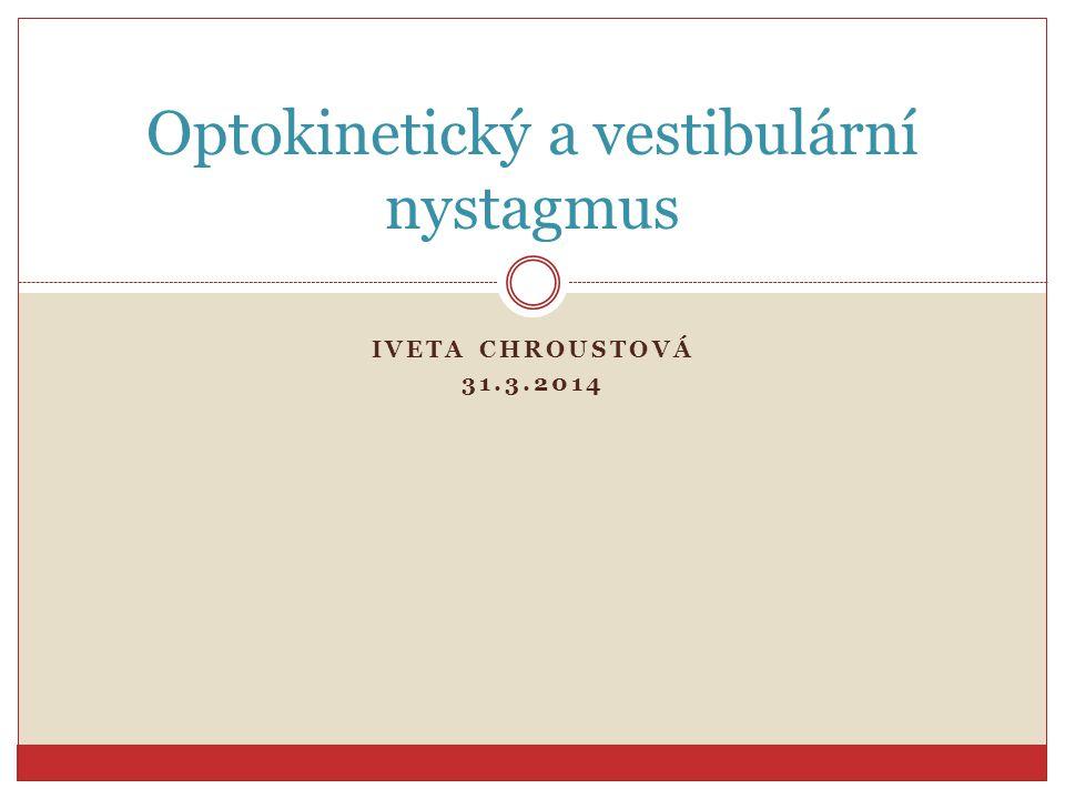 IVETA CHROUSTOVÁ 31.3.2014 Optokinetický a vestibulární nystagmus
