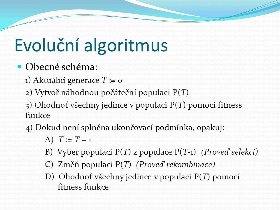 Evoluční algoritmus Obecné schéma: 1) Aktuální generace T := 0 2) Vytvoř náhodnou počáteční populaci P(T) 3) Ohodnoť všechny jedince v populaci P(T) p