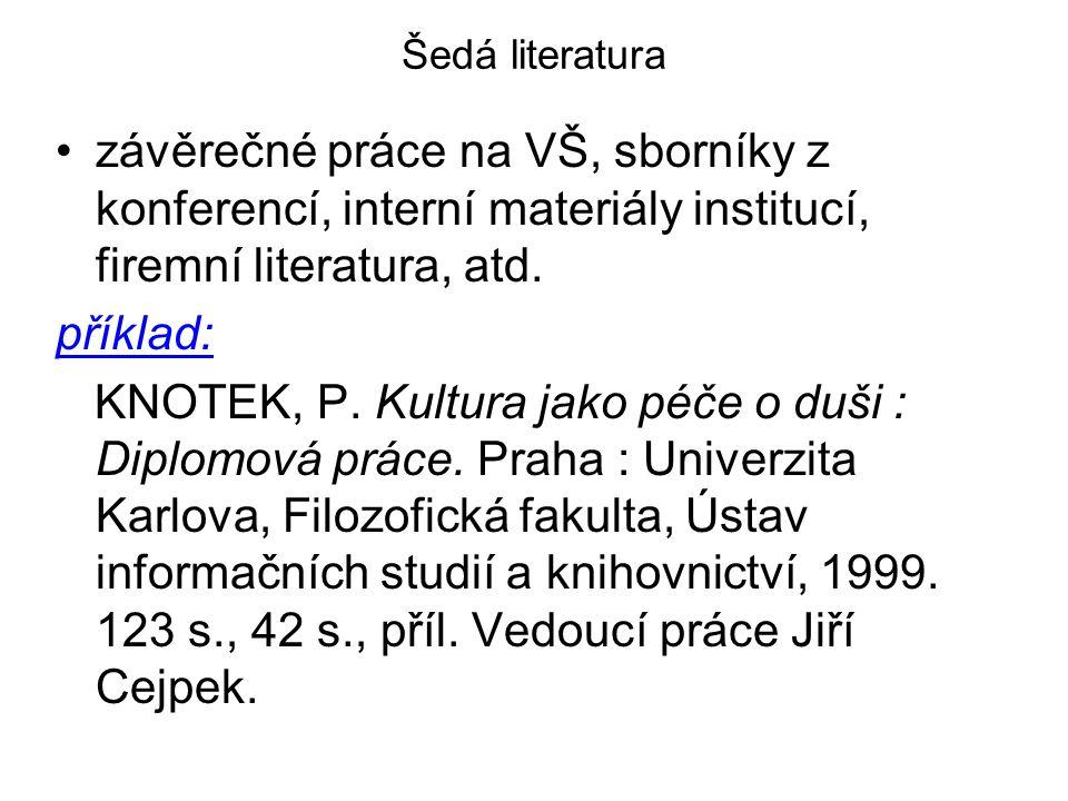 Šedá literatura závěrečné práce na VŠ, sborníky z konferencí, interní materiály institucí, firemní literatura, atd. příklad: KNOTEK, P. Kultura jako p