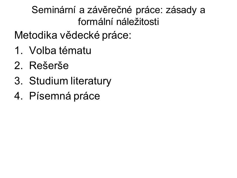 Seminární a závěrečné práce: zásady a formální náležitosti Metodika vědecké práce: 1.Volba tématu 2.Rešerše 3.Studium literatury 4.Písemná práce