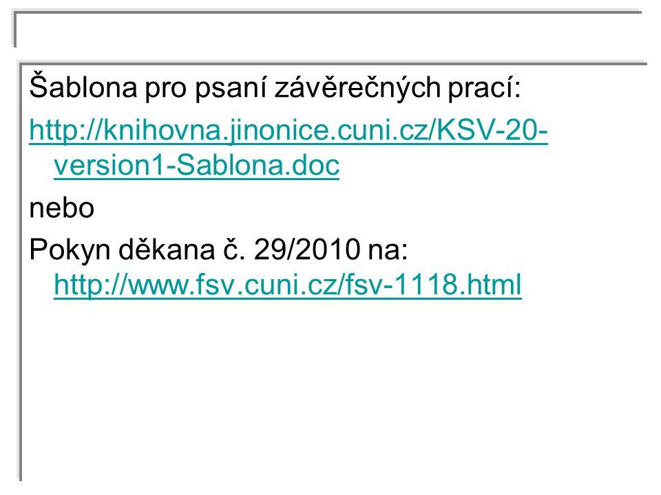 Šablona pro psaní závěrečných prací: http://knihovna.jinonice.cuni.cz/KSV-20- version1-Sablona.doc nebo Pokyn děkana č. 29/2010 na: http://www.fsv.cun