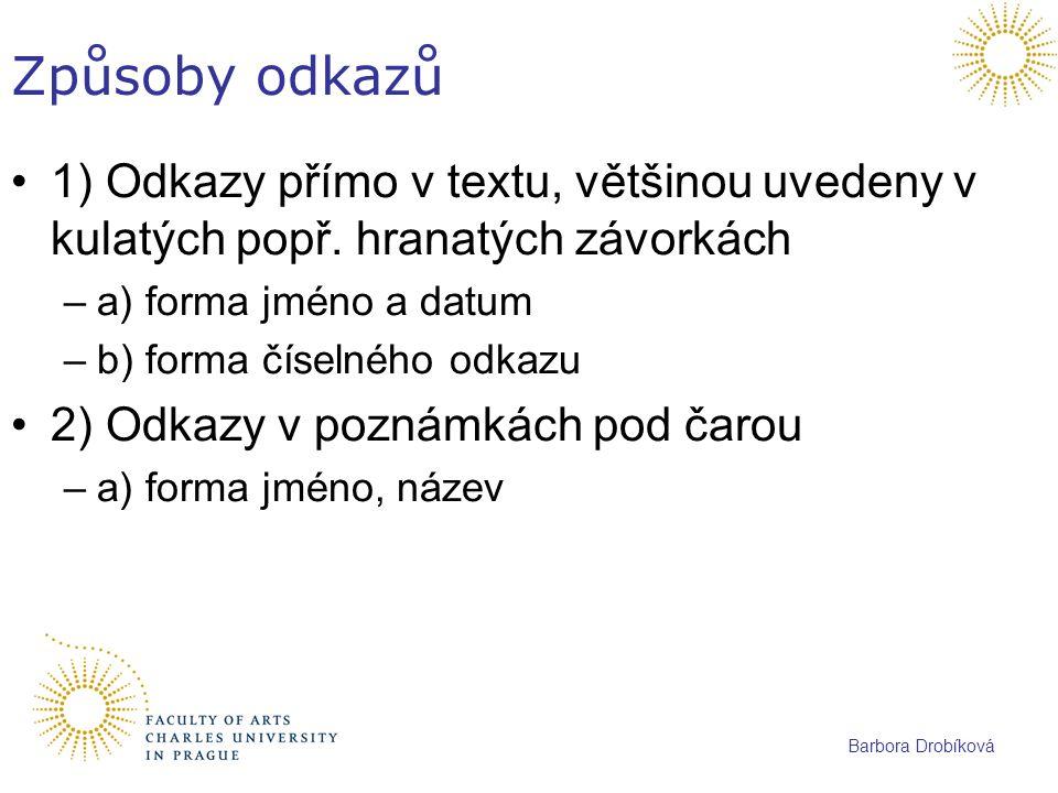 Barbora Drobíková Způsoby odkazů 1) Odkazy přímo v textu, většinou uvedeny v kulatých popř. hranatých závorkách –a) forma jméno a datum –b) forma číse