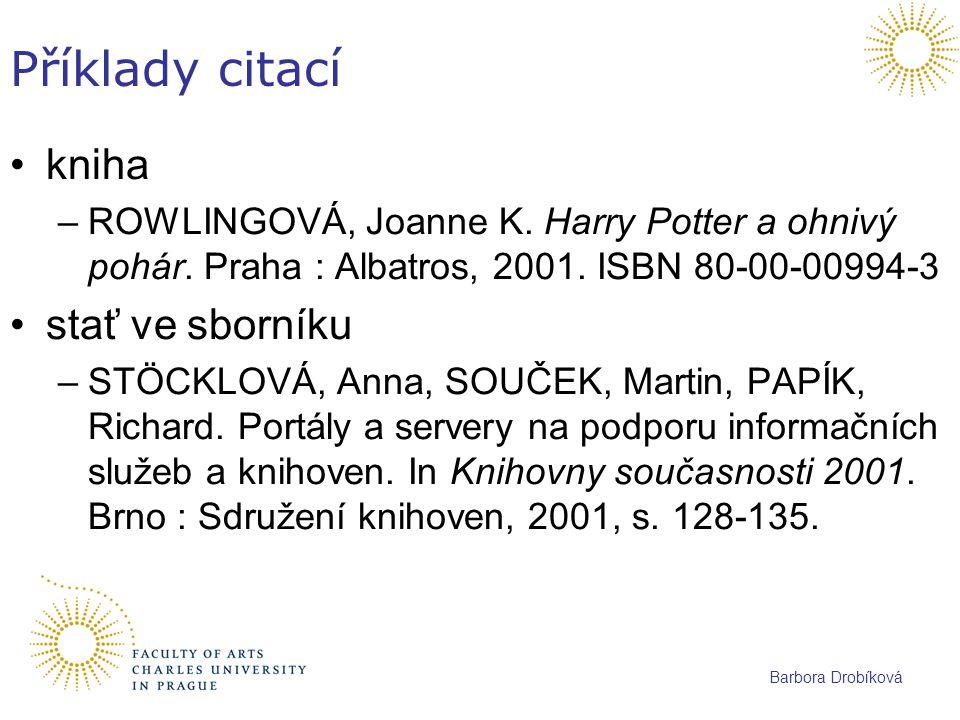 Barbora Drobíková Příklady citací kniha –ROWLINGOVÁ, Joanne K. Harry Potter a ohnivý pohár. Praha : Albatros, 2001. ISBN 80-00-00994-3 stať ve sborník