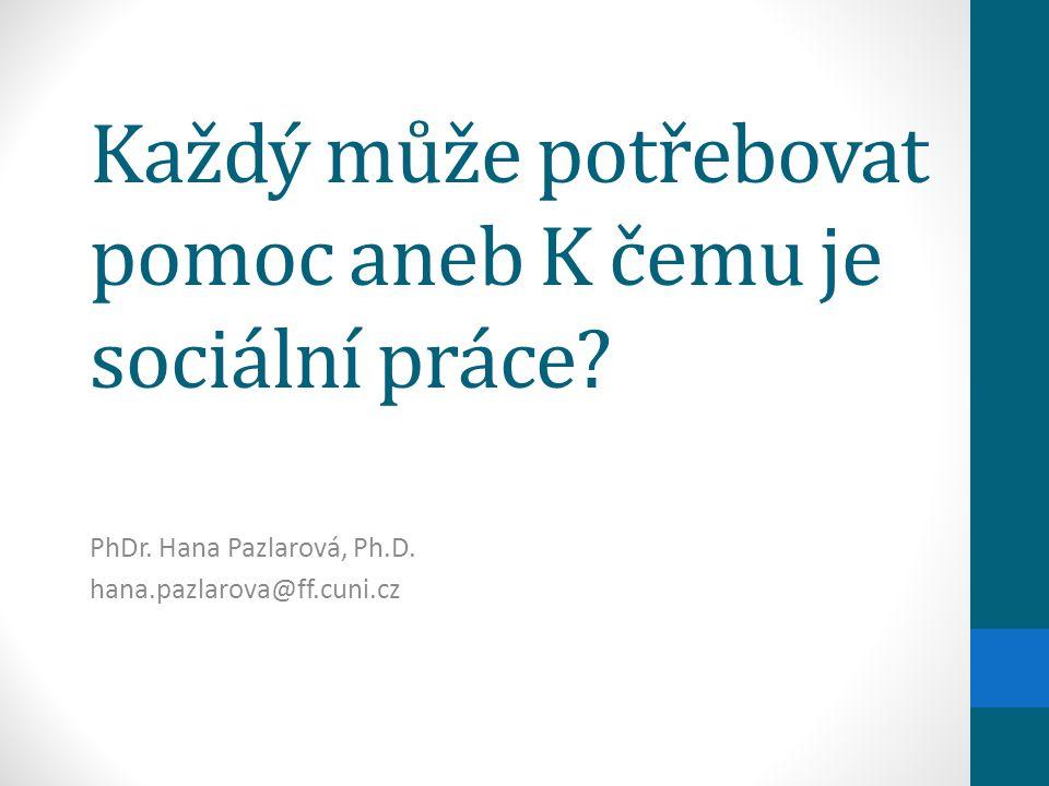 Každý může potřebovat pomoc aneb K čemu je sociální práce? PhDr. Hana Pazlarová, Ph.D. hana.pazlarova@ff.cuni.cz