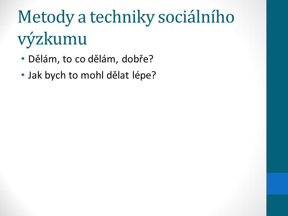 Metody a techniky sociálního výzkumu Dělám, to co dělám, dobře? Jak bych to mohl dělat lépe?