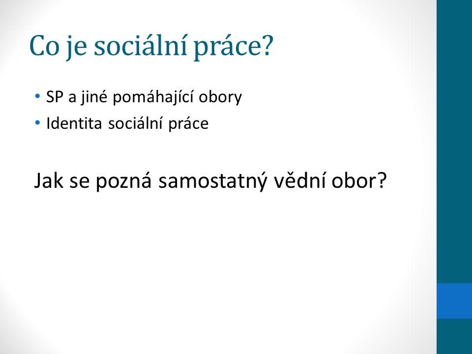 Co je sociální práce? SP a jiné pomáhající obory Identita sociální práce Jak se pozná samostatný vědní obor?