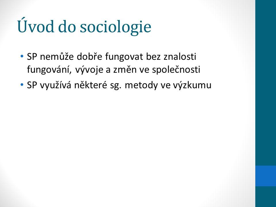 Úvod do sociologie SP nemůže dobře fungovat bez znalosti fungování, vývoje a změn ve společnosti SP využívá některé sg. metody ve výzkumu