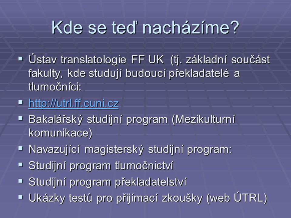 Kde se teď nacházíme?  Ústav translatologie FF UK (tj. základní součást fakulty, kde studují budoucí překladatelé a tlumočníci:  http://utrl.ff.cuni