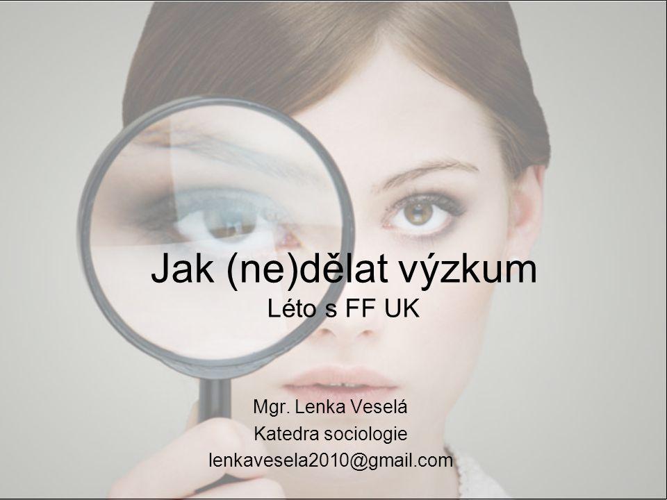 Jak (ne)dělat výzkum Léto s FF UK Mgr. Lenka Veselá Katedra sociologie lenkavesela2010@gmail.com