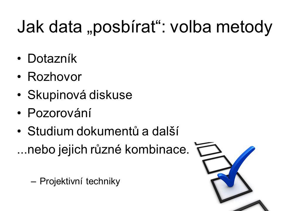 """Jak data """"posbírat"""": volba metody Dotazník Rozhovor Skupinová diskuse Pozorování Studium dokumentů a další...nebo jejich různé kombinace. –Projektivní"""