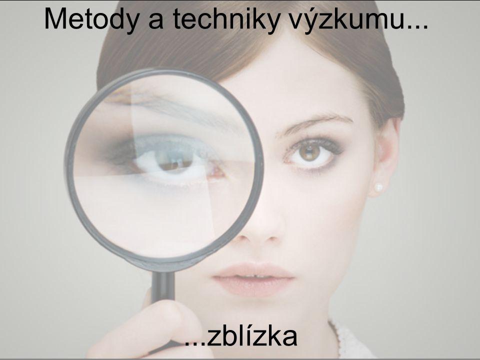 Metody a techniky výzkumu......zblízka