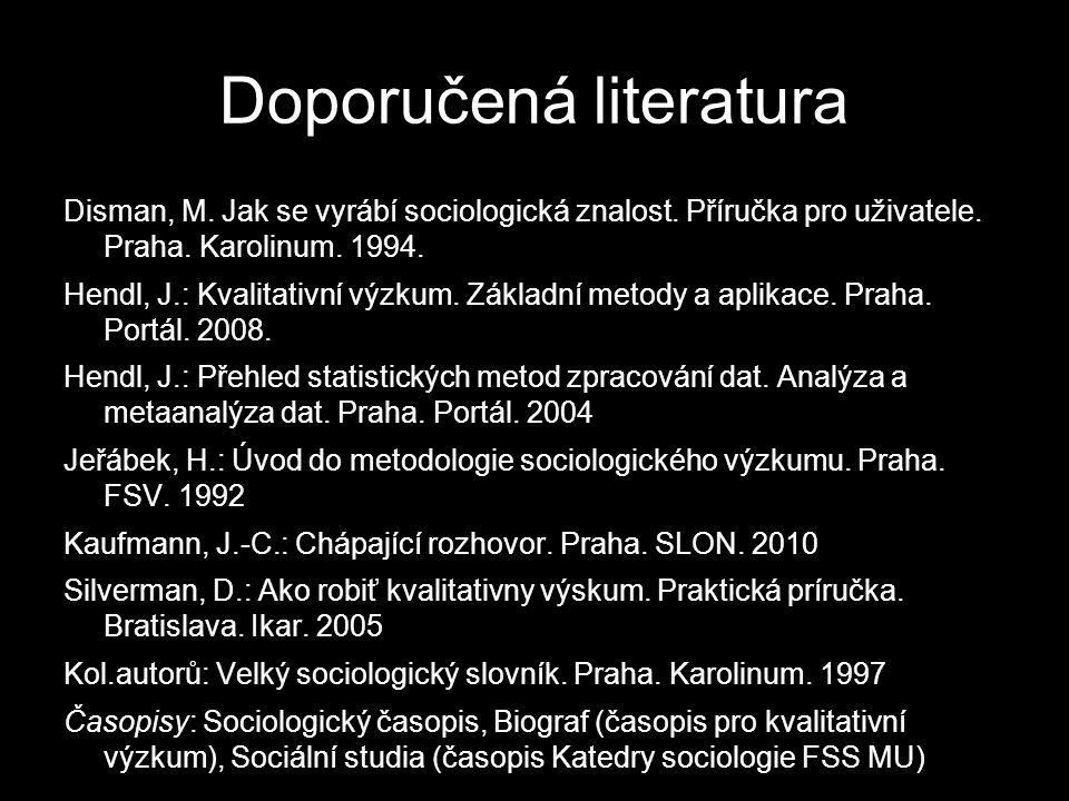Doporučená literatura Disman, M. Jak se vyrábí sociologická znalost. Příručka pro uživatele. Praha. Karolinum. 1994. Hendl, J.: Kvalitativní výzkum. Z