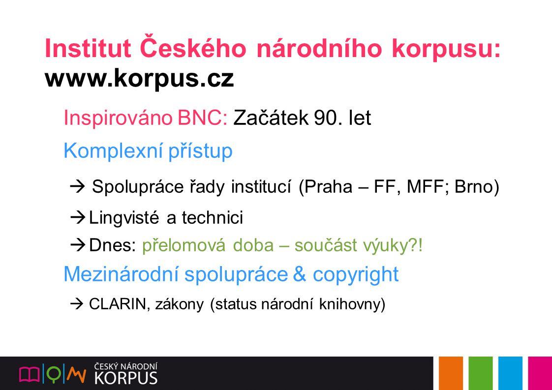 Institut Českého národního korpusu: www.korpus.cz Inspirováno BNC: Začátek 90.