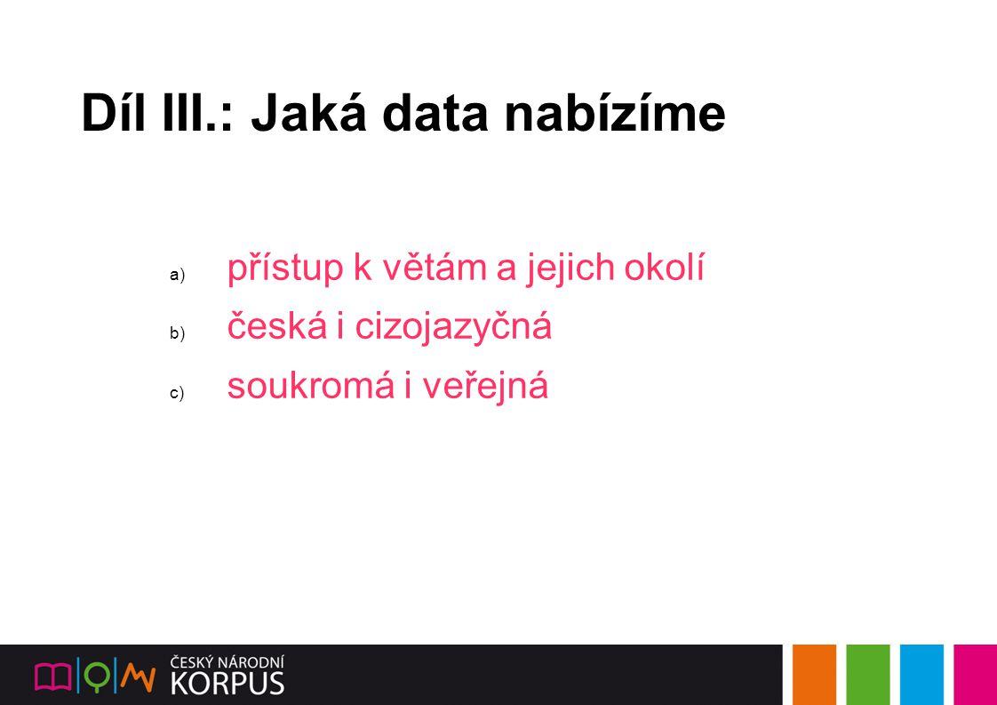 Díl III.: Jaká data nabízíme a) přístup k větám a jejich okolí b) česká i cizojazyčná c) soukromá i veřejná