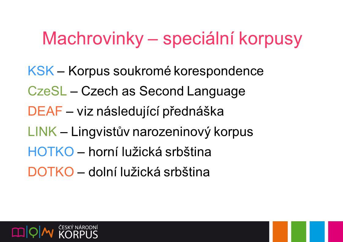 Machrovinky – speciální korpusy KSK – Korpus soukromé korespondence CzeSL – Czech as Second Language DEAF – viz následující přednáška LINK – Lingvistů
