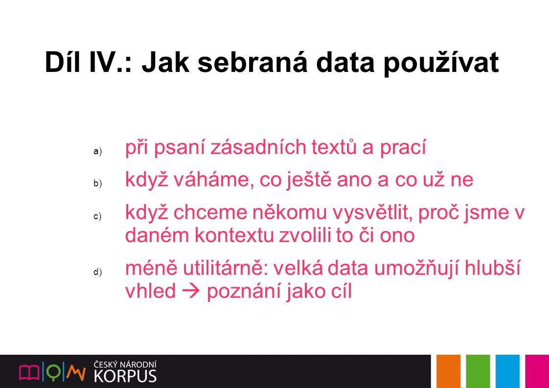 Díl IV.: Jak sebraná data používat a) při psaní zásadních textů a prací b) když váháme, co ještě ano a co už ne c) když chceme někomu vysvětlit, proč jsme v daném kontextu zvolili to či ono d) méně utilitárně: velká data umožňují hlubší vhled  poznání jako cíl