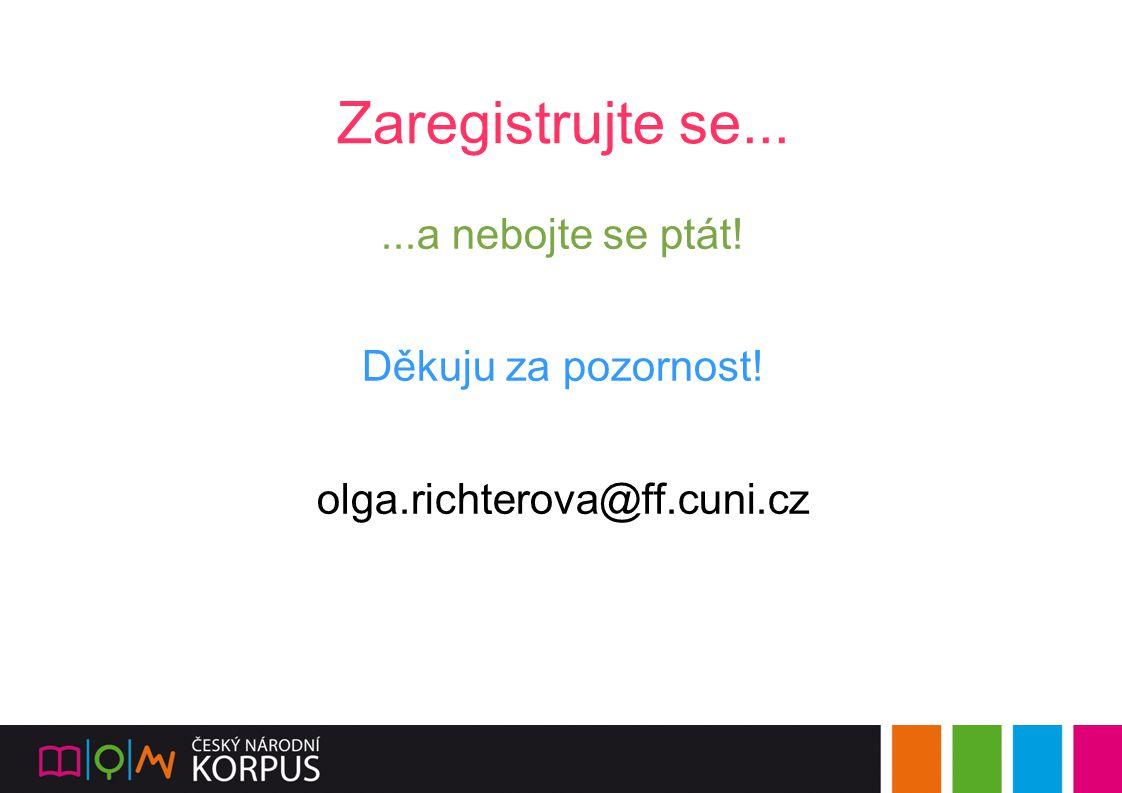 Zaregistrujte se......a nebojte se ptát! Děkuju za pozornost! olga.richterova@ff.cuni.cz