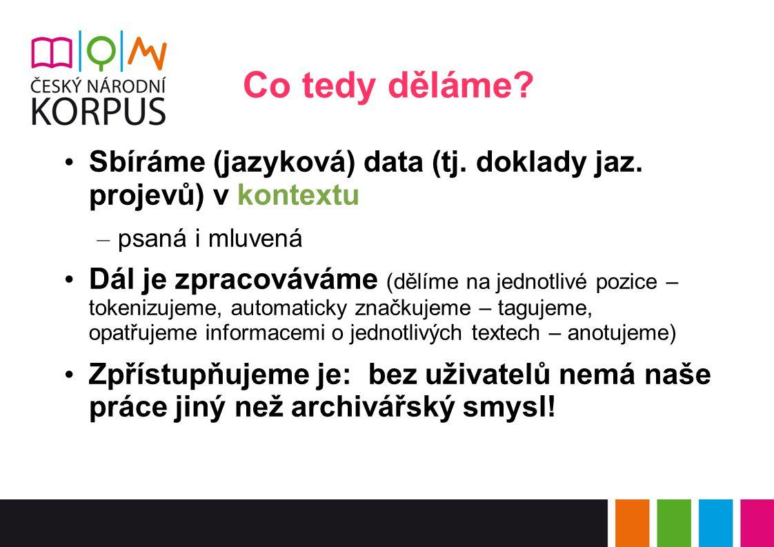 Co tedy děláme? Sbíráme (jazyková) data (tj. doklady jaz. projevů) v kontextu – psaná i mluvená Dál je zpracováváme (dělíme na jednotlivé pozice – tok