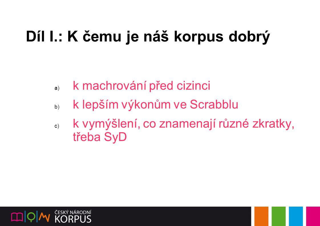 Díl I.: K čemu je náš korpus dobrý a) k machrování před cizinci b) k lepším výkonům ve Scrabblu c) k vymýšlení, co znamenají různé zkratky, třeba SyD