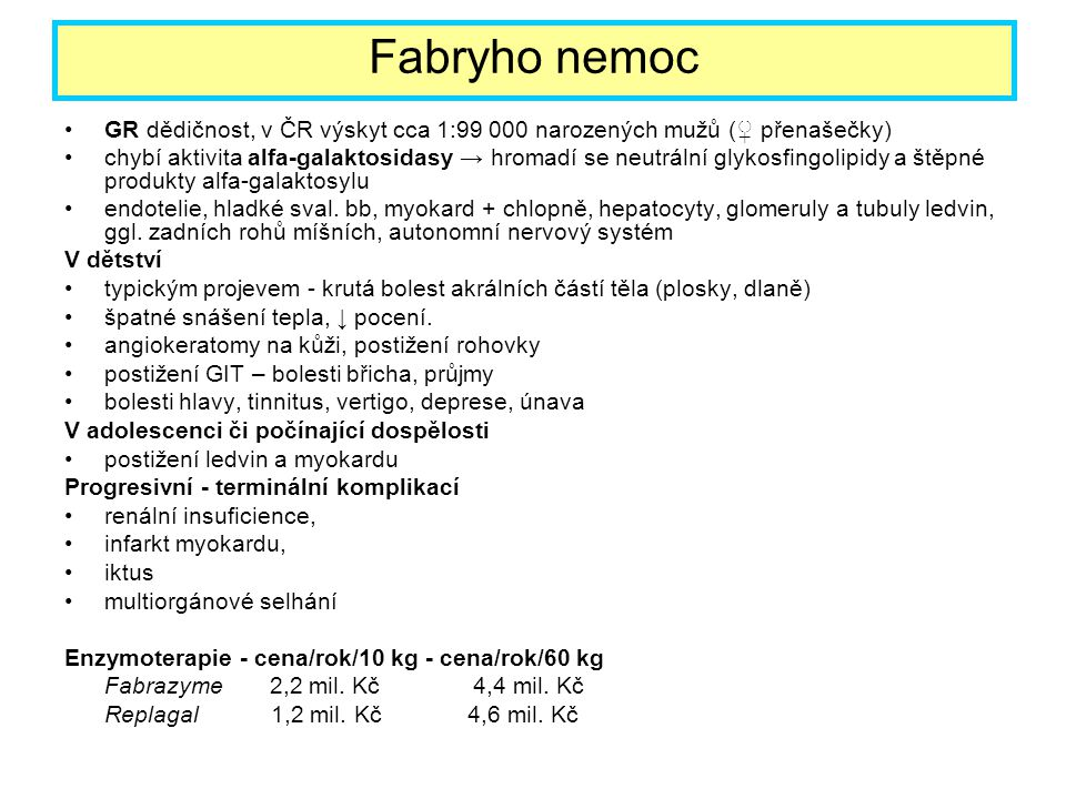 GR dědičnost, v ČR výskyt cca 1:99 000 narozených mužů (♀ přenašečky) chybí aktivita alfa-galaktosidasy → hromadí se neutrální glykosfingolipidy a ště