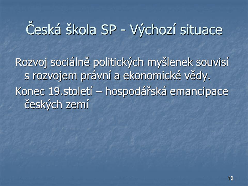 13 Česká škola SP - Výchozí situace Rozvoj sociálně politických myšlenek souvisí s rozvojem právní a ekonomické vědy. Konec 19.století – hospodářská e