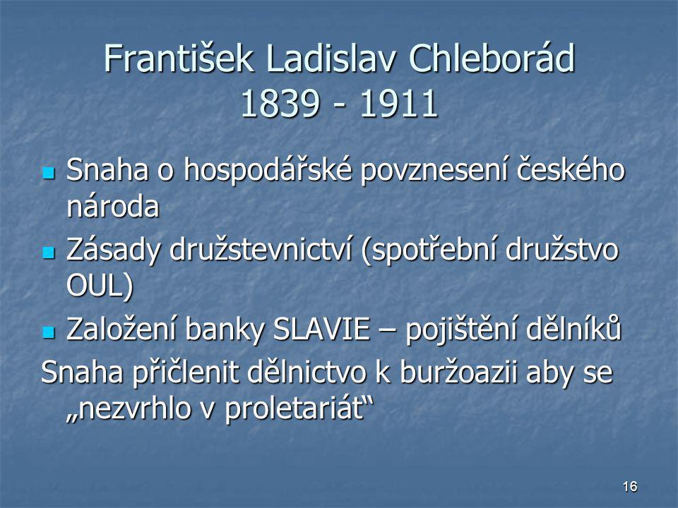 16 František Ladislav Chleborád 1839 - 1911 Snaha o hospodářské povznesení českého národa Snaha o hospodářské povznesení českého národa Zásady družste