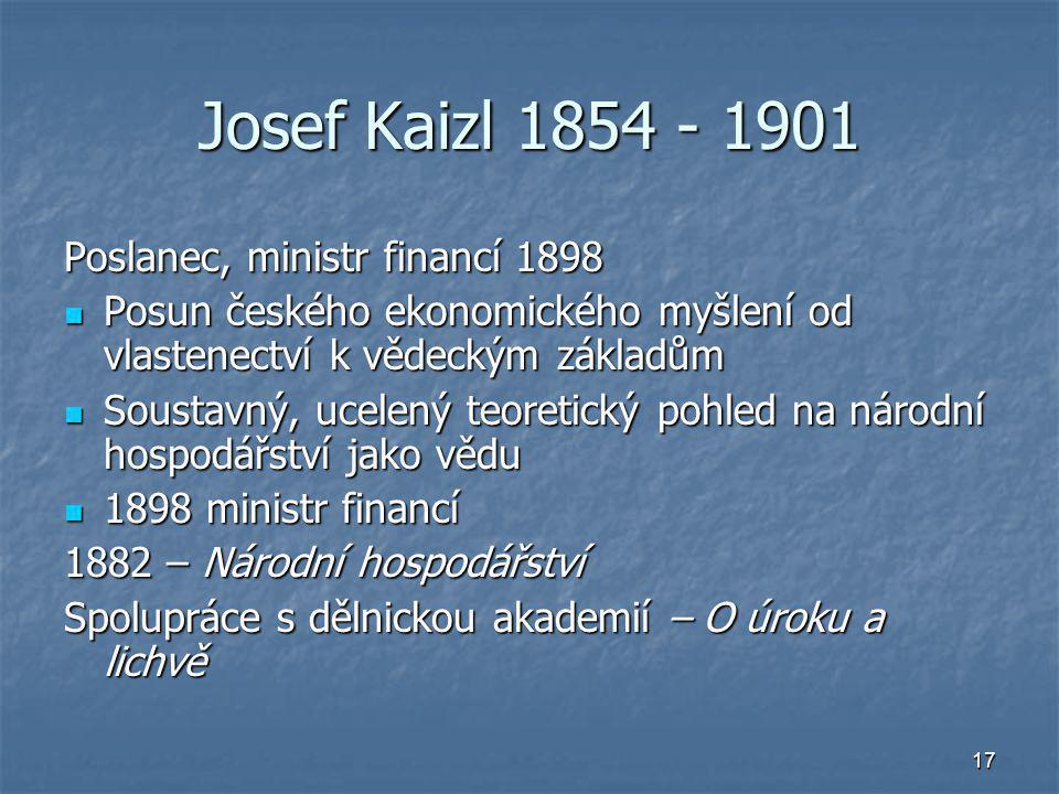 17 Josef Kaizl 1854 - 1901 Poslanec, ministr financí 1898 Posun českého ekonomického myšlení od vlastenectví k vědeckým základům Posun českého ekonomi