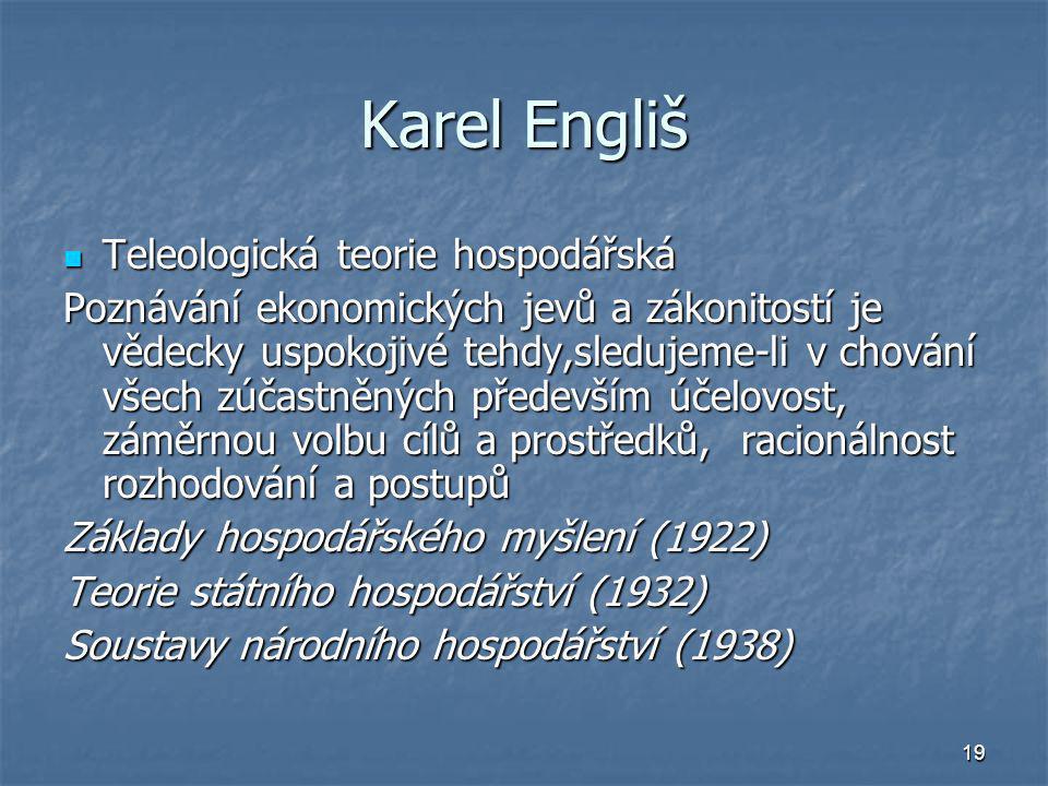 19 Karel Engliš Teleologická teorie hospodářská Teleologická teorie hospodářská Poznávání ekonomických jevů a zákonitostí je vědecky uspokojivé tehdy,