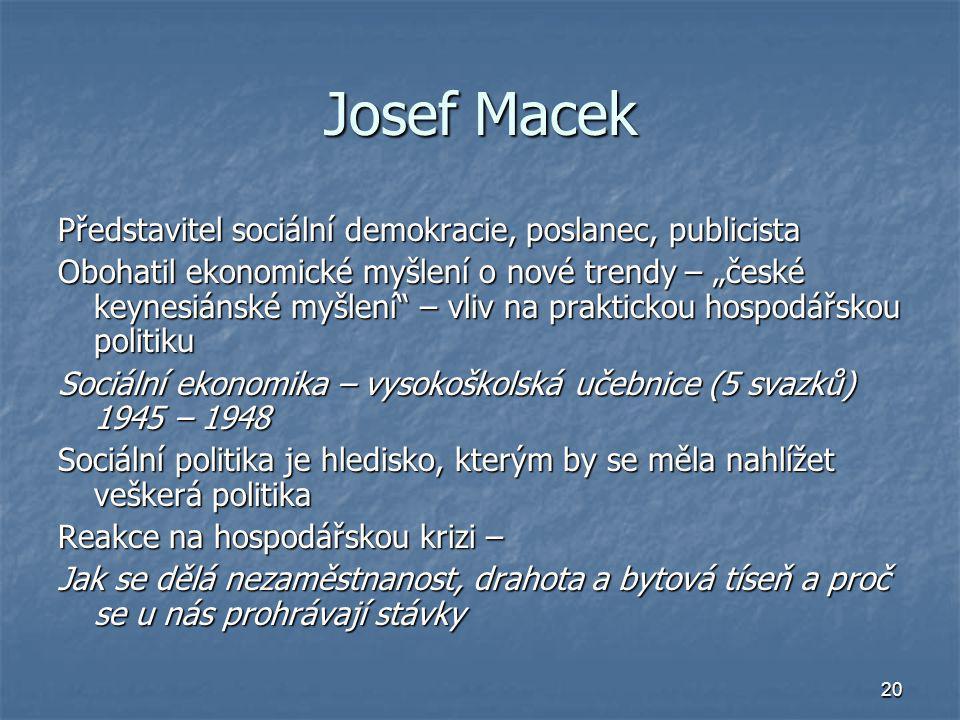"""20 Josef Macek Představitel sociální demokracie, poslanec, publicista Obohatil ekonomické myšlení o nové trendy – """"české keynesiánské myšlení"""" – vliv"""
