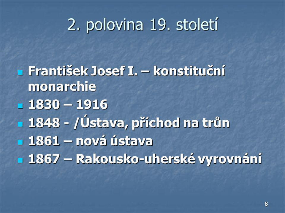 6 2. polovina 19. století František Josef I. – konstituční monarchie František Josef I. – konstituční monarchie 1830 – 1916 1830 – 1916 1848 - /Ústava