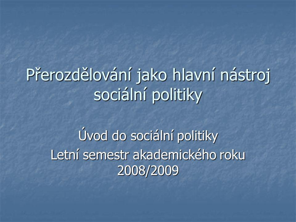 Přerozdělování jako hlavní nástroj sociální politiky Úvod do sociální politiky Letní semestr akademického roku 2008/2009