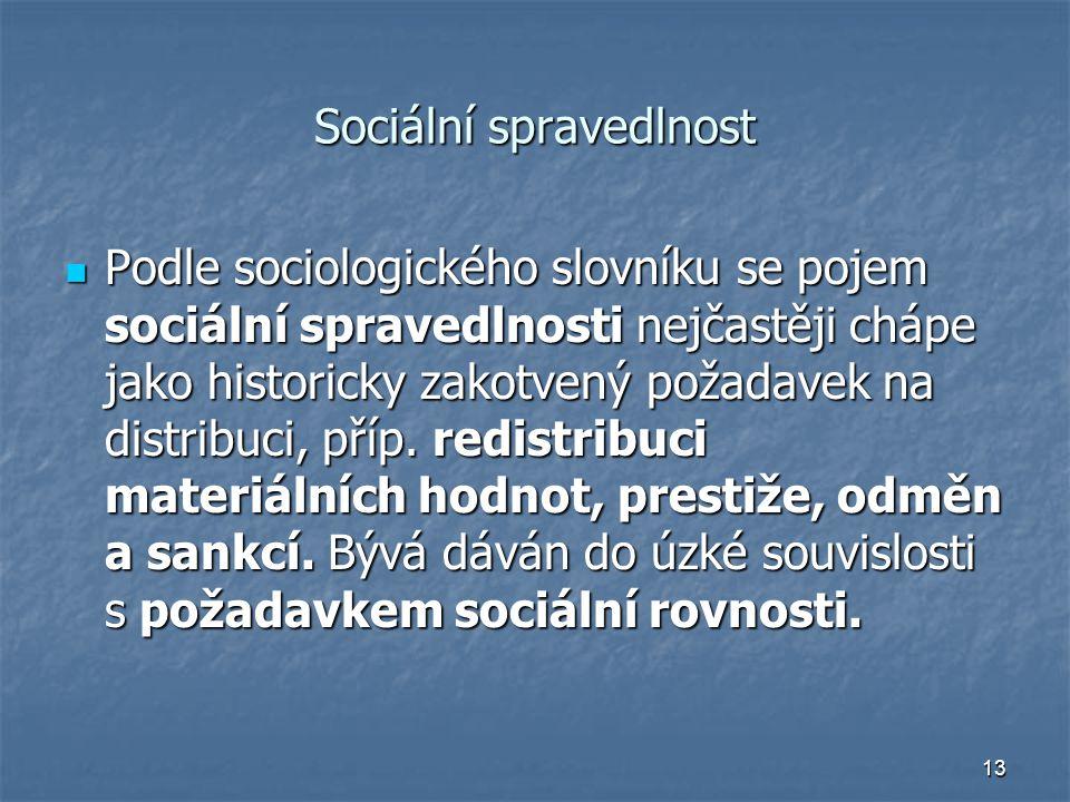 13 Sociální spravedlnost Podle sociologického slovníku se pojem sociální spravedlnosti nejčastěji chápe jako historicky zakotvený požadavek na distribuci, příp.