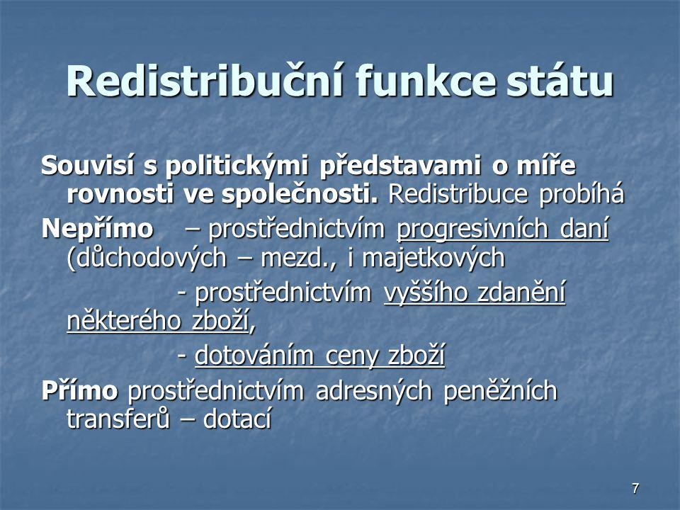 7 Redistribuční funkce státu Souvisí s politickými představami o míře rovnosti ve společnosti. Redistribuce probíhá Nepřímo – prostřednictvím progresi