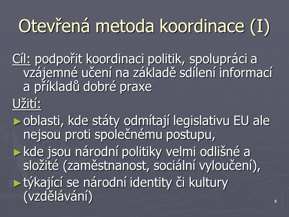 8 Otevřená metoda koordinace (I) Cíl: podpořit koordinaci politik, spolupráci a vzájemné učení na základě sdílení informací a příkladů dobré praxe Užití: ► oblasti, kde státy odmítají legislativu EU ale nejsou proti společnému postupu, ► kde jsou národní politiky velmi odlišné a složité (zaměstnanost, sociální vyloučení), ► týkající se národní identity či kultury (vzdělávání)