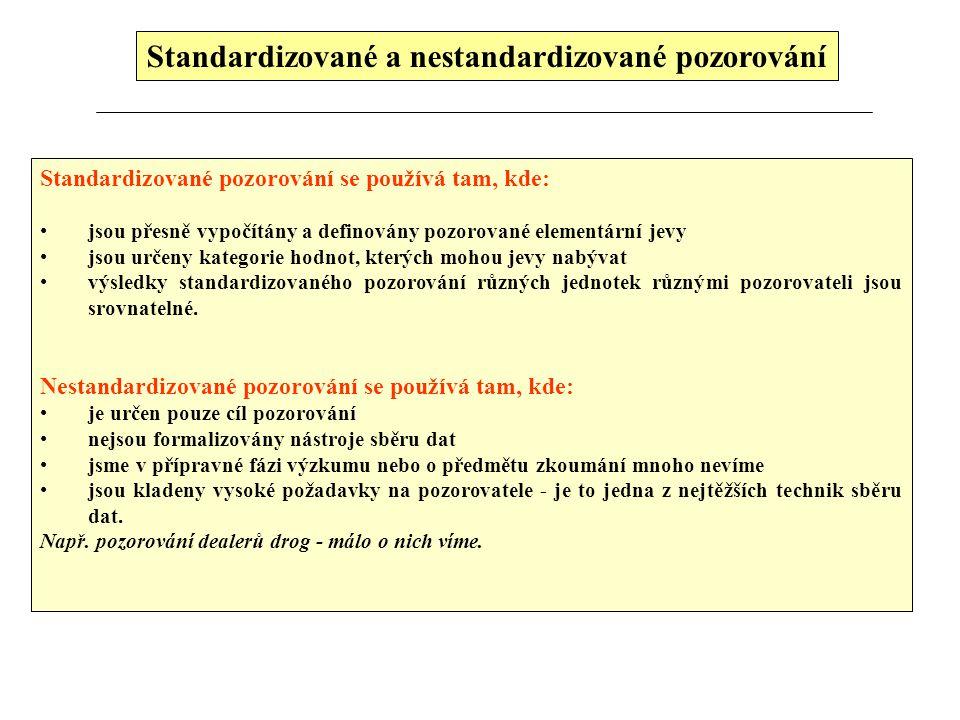 Standardizované a nestandardizované pozorování Standardizované pozorování se používá tam, kde: jsou přesně vypočítány a definovány pozorované elementární jevy jsou určeny kategorie hodnot, kterých mohou jevy nabývat výsledky standardizovaného pozorování různých jednotek různými pozorovateli jsou srovnatelné.