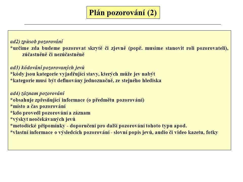 Plán pozorování (2) ad2) způsob pozorování *určíme zda budeme pozorovat skrytě či zjevně (popř. musíme stanovit roli pozorovateli), zúčastněně či nezú