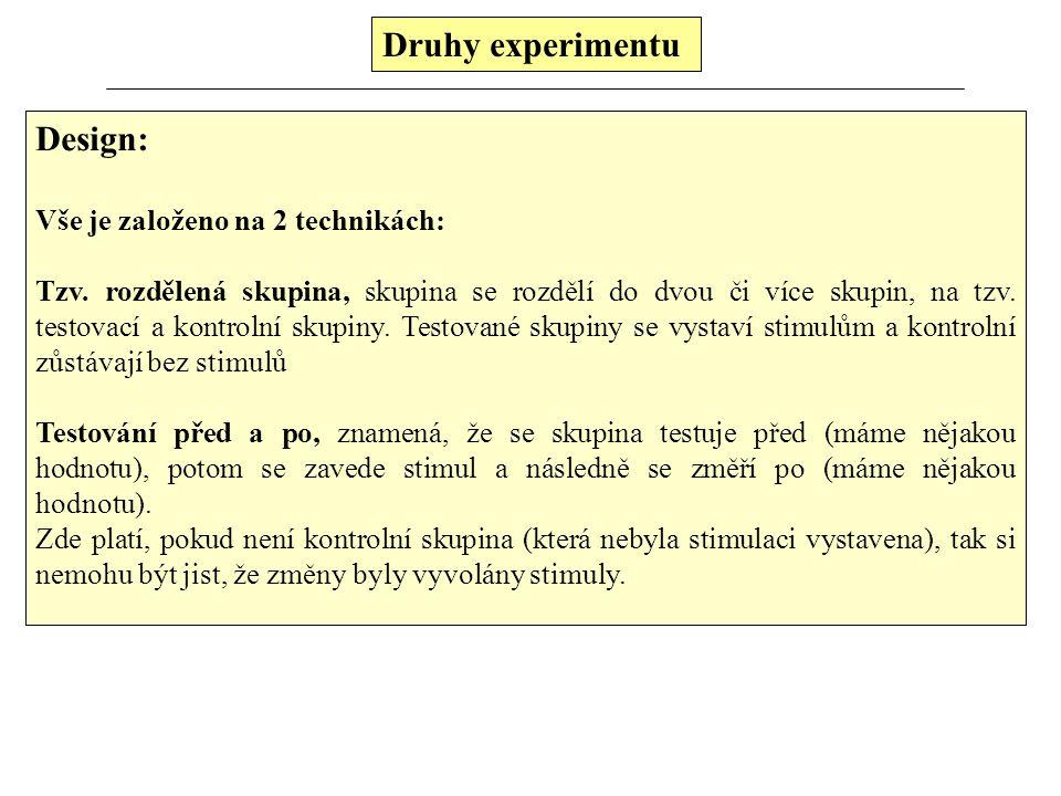 Druhy experimentu Podle způsobu provedení experimentu je členíme na: a, řazené za sebou (pre a post) b, paralelní (vedle sebe) Experiment provést s kontrolní skupinou(ami) nebo bez ní.