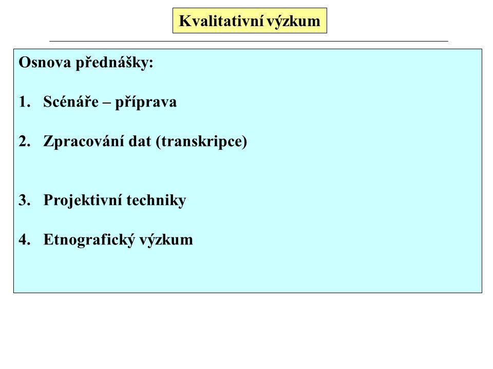 Kvalitativní výzkum Osnova přednášky: 1.Scénáře – příprava 2.Zpracování dat (transkripce) 3.Projektivní techniky 4.Etnografický výzkum