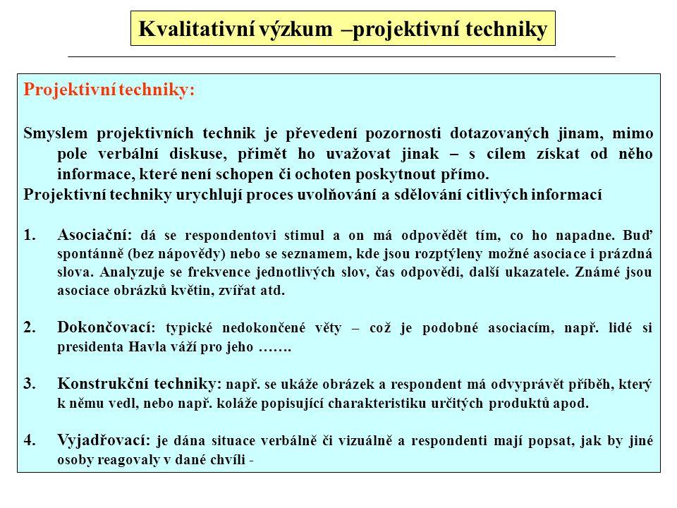 Kvalitativní výzkum –projektivní techniky Projektivní techniky: Smyslem projektivních technik je převedení pozornosti dotazovaných jinam, mimo pole verbální diskuse, přimět ho uvažovat jinak – s cílem získat od něho informace, které není schopen či ochoten poskytnout přímo.